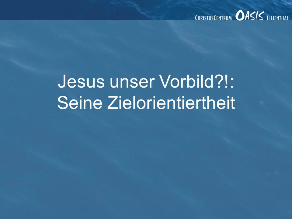 Jesus unser Vorbild?!: Seine Zielorientiertheit
