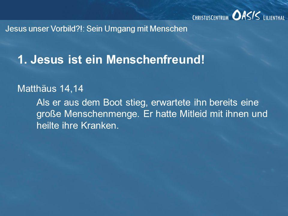 Jesus unser Vorbild?!: Sein Umgang mit Menschen 1. Jesus ist ein Menschenfreund! Matthäus 14,14 Als er aus dem Boot stieg, erwartete ihn bereits eine