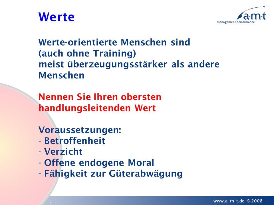 18 www.a-m-t.de © 2008 Werte Werte-orientierte Menschen sind (auch ohne Training) meist überzeugungsstärker als andere Menschen Nennen Sie Ihren obers