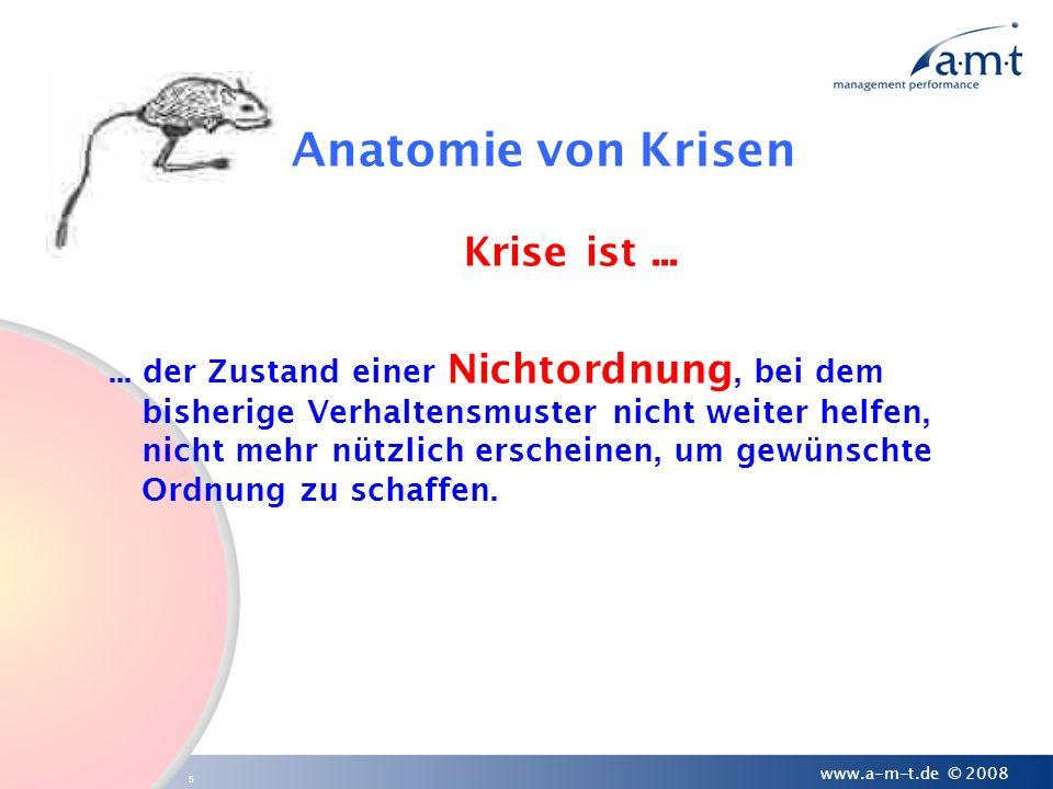 5 www.a-m-t.de © 2008 Anatomie von Krisen Krise ist...... der Zustand einer Nichtordnung, bei dem bisherige Verhaltensmuster nicht weiter helfen, nich