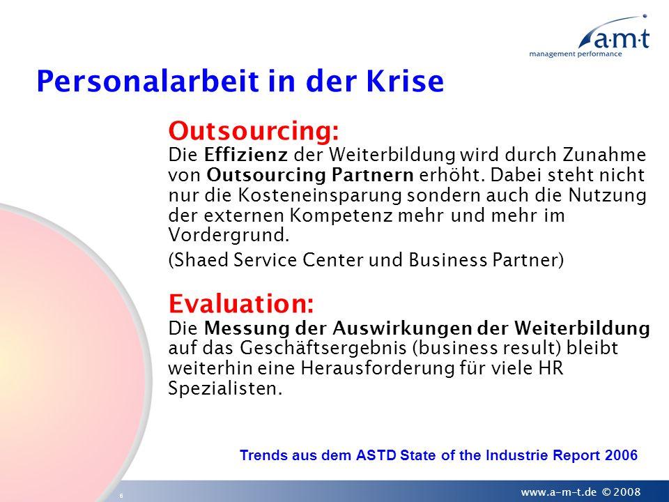 6 www.a-m-t.de © 2008 Personalarbeit in der Krise Outsourcing: Die Effizienz der Weiterbildung wird durch Zunahme von Outsourcing Partnern erhöht. Dab