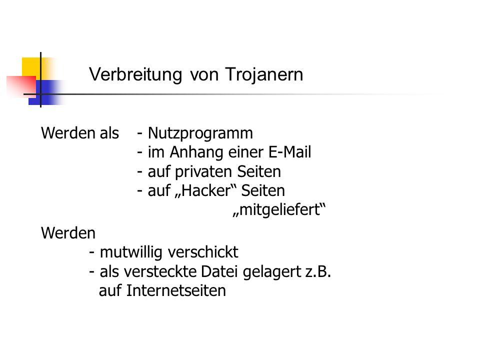 Verbreitung von Trojanern Werden als - Nutzprogramm - im Anhang einer E-Mail - auf privaten Seiten - auf Hacker Seiten mitgeliefert Werden - mutwillig verschickt - als versteckte Datei gelagert z.B.