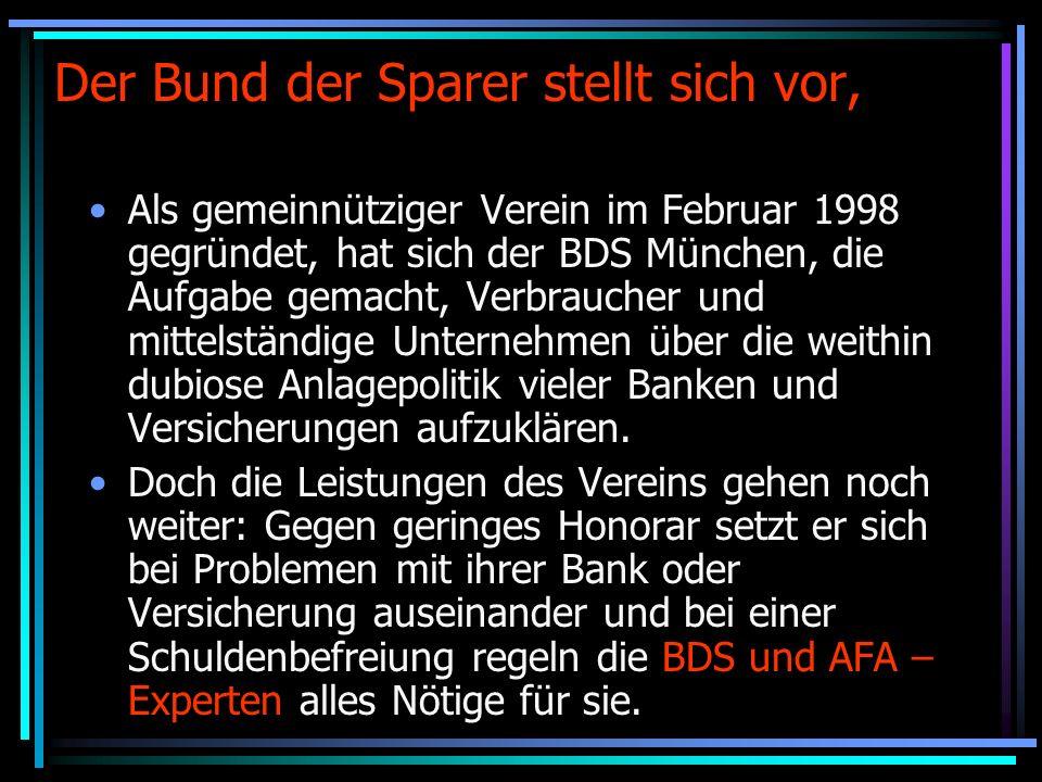 Der Bund der Sparer stellt sich vor, Als gemeinnütziger Verein im Februar 1998 gegründet, hat sich der BDS München, die Aufgabe gemacht, Verbraucher und mittelständige Unternehmen über die weithin dubiose Anlagepolitik vieler Banken und Versicherungen aufzuklären.