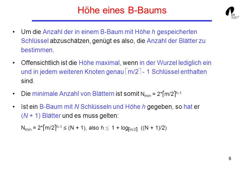6 Höhe eines B-Baums Um die Anzahl der in einem B-Baum mit Höhe h gespeicherten Schlüssel abzuschätzen, genügt es also, die Anzahl der Blätter zu best