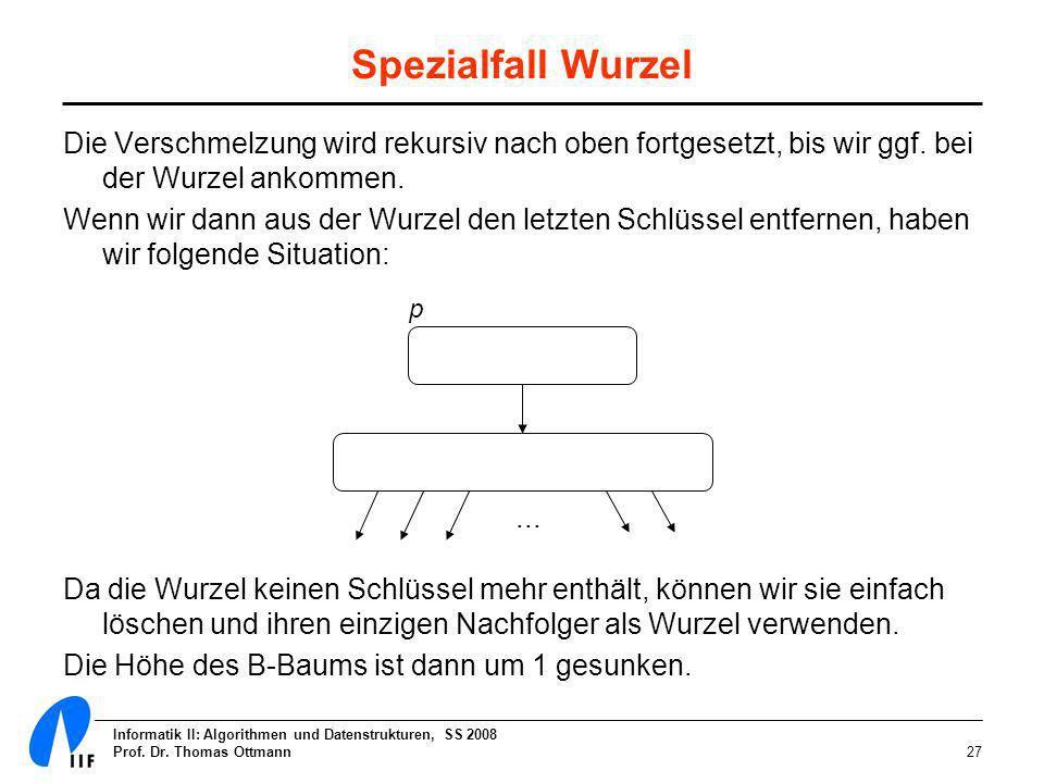 Informatik II: Algorithmen und Datenstrukturen, SS 2008 Prof. Dr. Thomas Ottmann27 Spezialfall Wurzel Die Verschmelzung wird rekursiv nach oben fortge