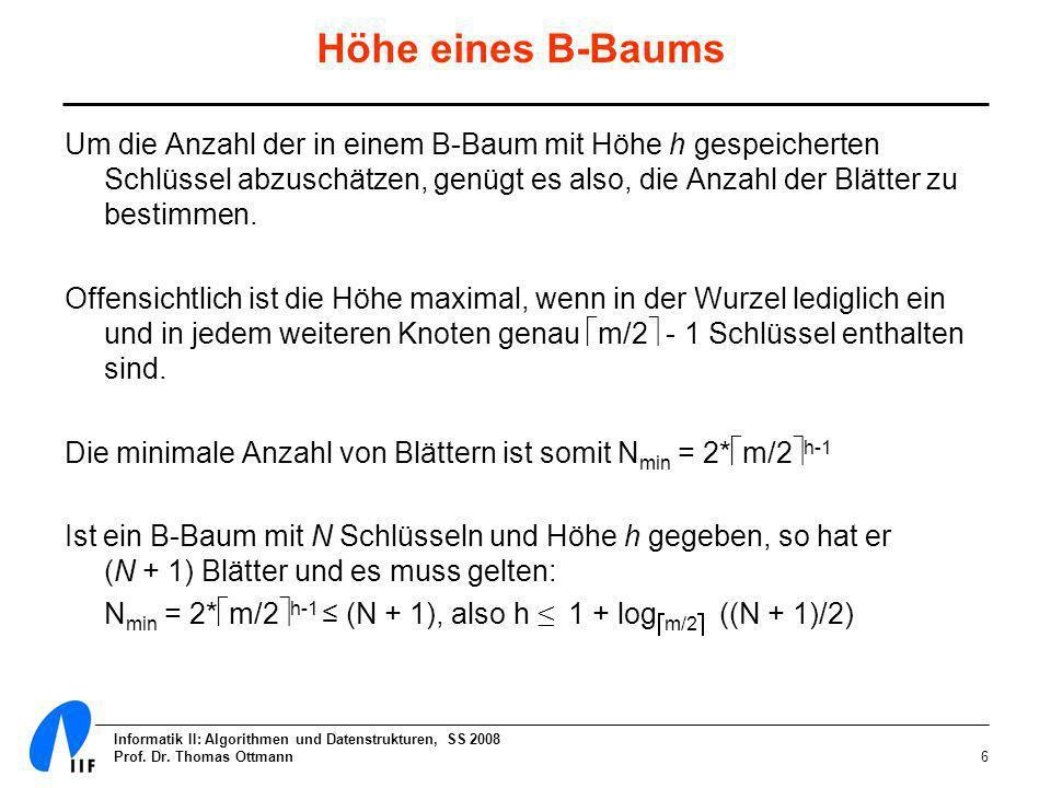 Informatik II: Algorithmen und Datenstrukturen, SS 2008 Prof. Dr. Thomas Ottmann6 Höhe eines B-Baums Um die Anzahl der in einem B-Baum mit Höhe h gesp