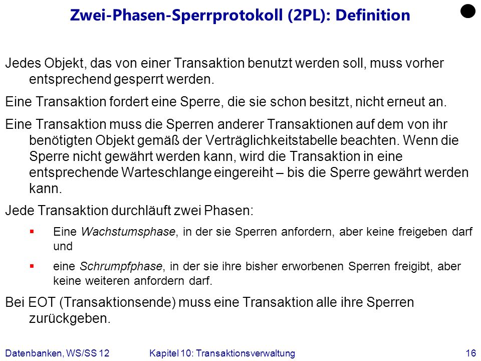 Datenbanken, WS/SS 12Kapitel 10: Transaktionsverwaltung16 Zwei-Phasen-Sperrprotokoll (2PL): Definition Jedes Objekt, das von einer Transaktion benutzt
