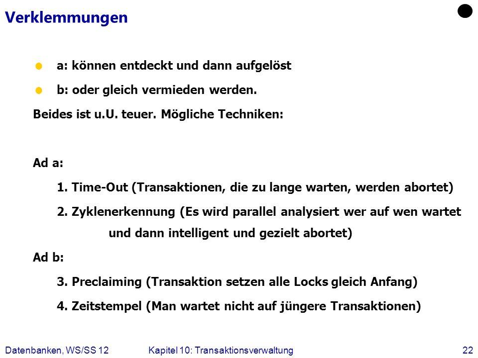Datenbanken, WS/SS 12Kapitel 10: Transaktionsverwaltung22 Verklemmungen a: können entdeckt und dann aufgelöst b: oder gleich vermieden werden. Beides