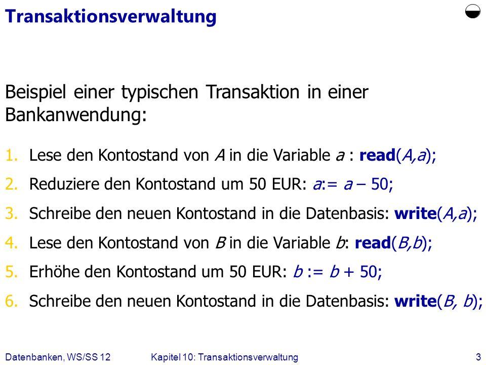 Datenbanken, WS/SS 12Kapitel 10: Transaktionsverwaltung3 Transaktionsverwaltung Beispiel einer typischen Transaktion in einer Bankanwendung: 1.Lese de