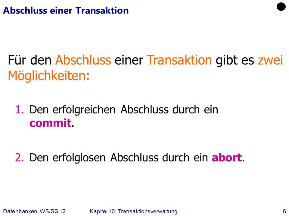 Datenbanken, WS/SS 12Kapitel 10: Transaktionsverwaltung6 Abschluss einer Transaktion Für den Abschluss einer Transaktion gibt es zwei Möglichkeiten: 1