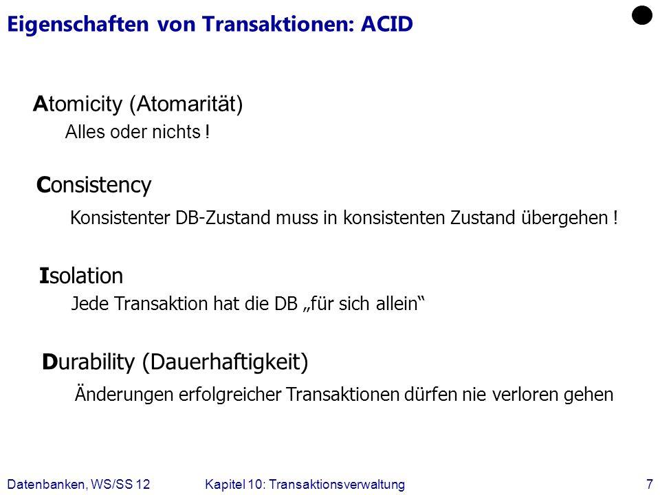 Datenbanken, WS/SS 12Kapitel 10: Transaktionsverwaltung7 Eigenschaften von Transaktionen: ACID Atomicity (Atomarität) Alles oder nichts ! Consistency