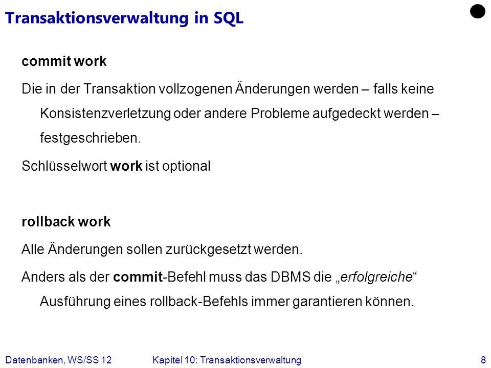 Datenbanken, WS/SS 12Kapitel 10: Transaktionsverwaltung8 Transaktionsverwaltung in SQL commit work Die in der Transaktion vollzogenen Änderungen werde