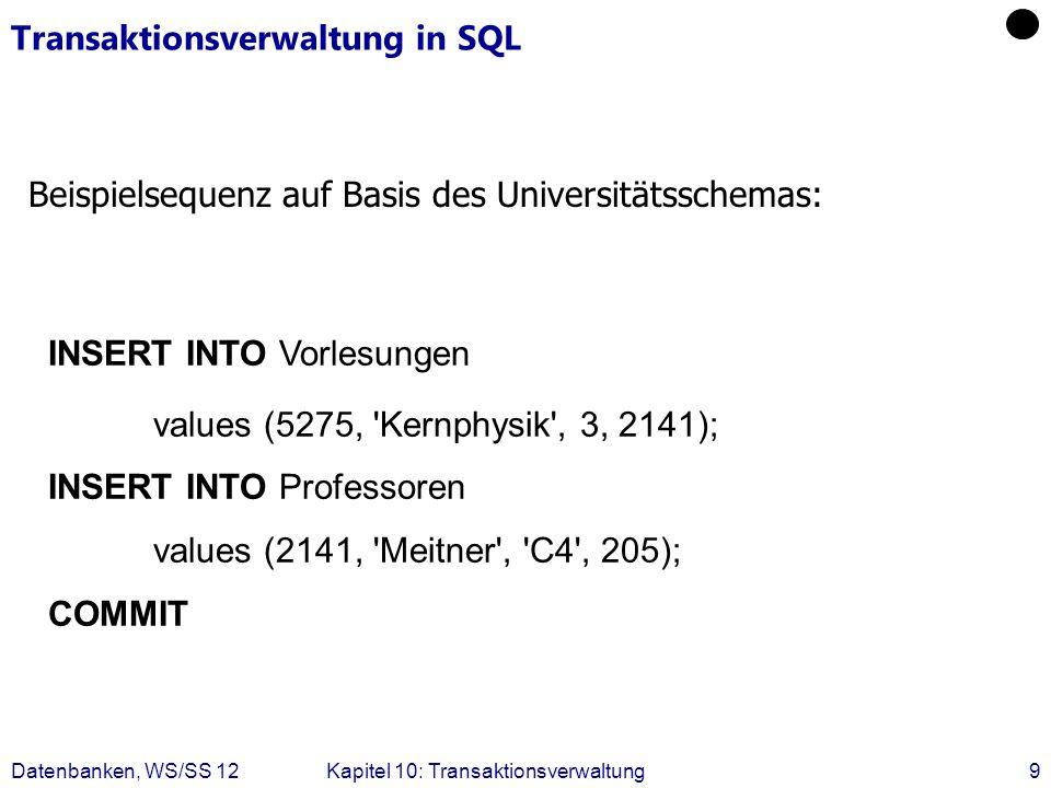 Datenbanken, WS/SS 12Kapitel 10: Transaktionsverwaltung9 Transaktionsverwaltung in SQL Beispielsequenz auf Basis des Universitätsschemas: INSERT INTO