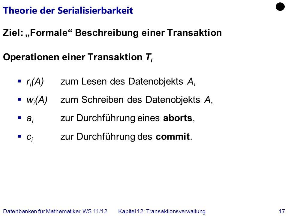 Datenbanken für Mathematiker, WS 11/12Kapitel 12: Transaktionsverwaltung17 Theorie der Serialisierbarkeit Ziel: Formale Beschreibung einer Transaktion