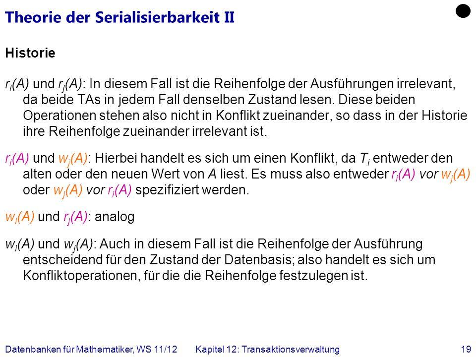 Datenbanken für Mathematiker, WS 11/12Kapitel 12: Transaktionsverwaltung19 Theorie der Serialisierbarkeit II Historie r i (A) und r j (A): In diesem F