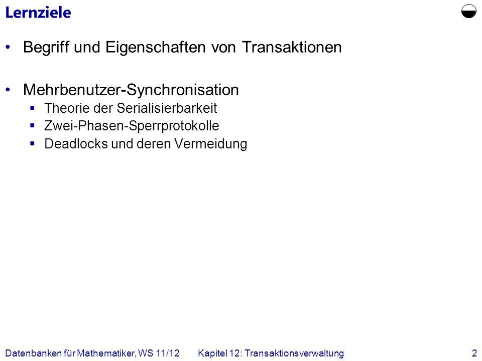 Datenbanken für Mathematiker, WS 11/12Kapitel 12: Transaktionsverwaltung3 Transaktionsverwaltung Beispiel einer typischen Transaktion in einer Bankanwendung: 1.Lese den Kontostand von A in die Variable a : read(A,a); 2.Reduziere den Kontostand um 50 EUR: a:= a – 50; 3.Schreibe den neuen Kontostand in die Datenbasis: write(A,a); 4.Lese den Kontostand von B in die Variable b: read(B,b); 5.Erhöhe den Kontostand um 50 EUR: b := b + 50; 6.Schreibe den neuen Kontostand in die Datenbasis: write(B, b);