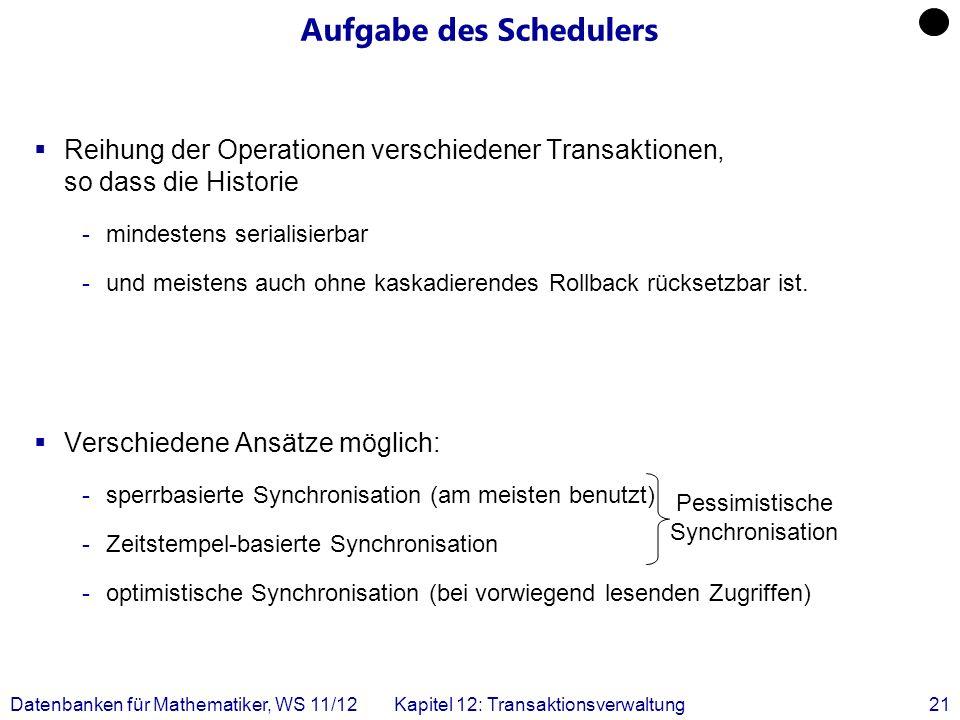 Datenbanken für Mathematiker, WS 11/12Kapitel 12: Transaktionsverwaltung21 Aufgabe des Schedulers Reihung der Operationen verschiedener Transaktionen,