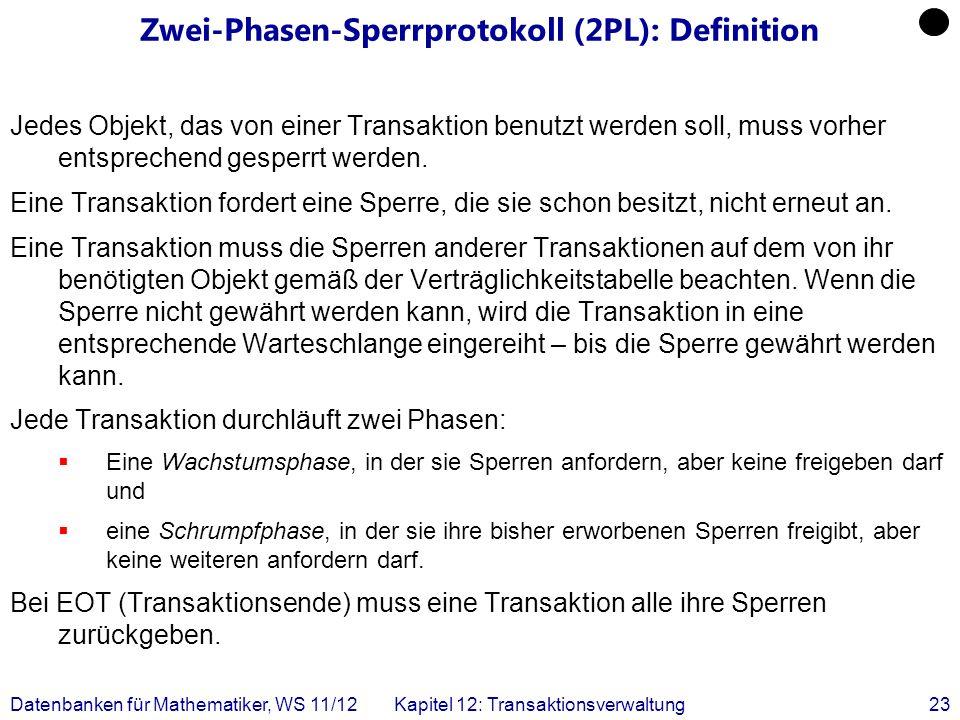 Datenbanken für Mathematiker, WS 11/12Kapitel 12: Transaktionsverwaltung23 Zwei-Phasen-Sperrprotokoll (2PL): Definition Jedes Objekt, das von einer Tr