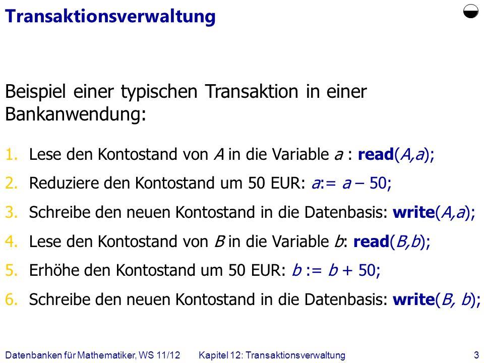Datenbanken für Mathematiker, WS 11/12Kapitel 12: Transaktionsverwaltung14 Nicht serialisierbare Historie SchrittT1T1 T3T3 1.BOT 2.read(A) 3.write(A) 4.BOT 5.read(A) 6.write(A) 7.read(B) 8.write(B) 9.commit 10.read(B) 11.write(B) 12.commit