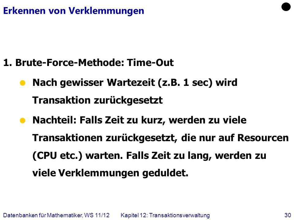 Datenbanken für Mathematiker, WS 11/12Kapitel 12: Transaktionsverwaltung30 Erkennen von Verklemmungen 1. Brute-Force-Methode: Time-Out Nach gewisser W