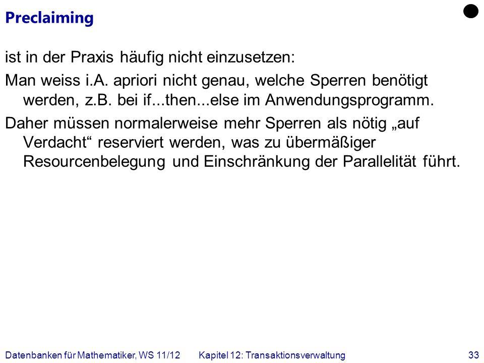 Datenbanken für Mathematiker, WS 11/12Kapitel 12: Transaktionsverwaltung33 Preclaiming ist in der Praxis häufig nicht einzusetzen: Man weiss i.A. apri