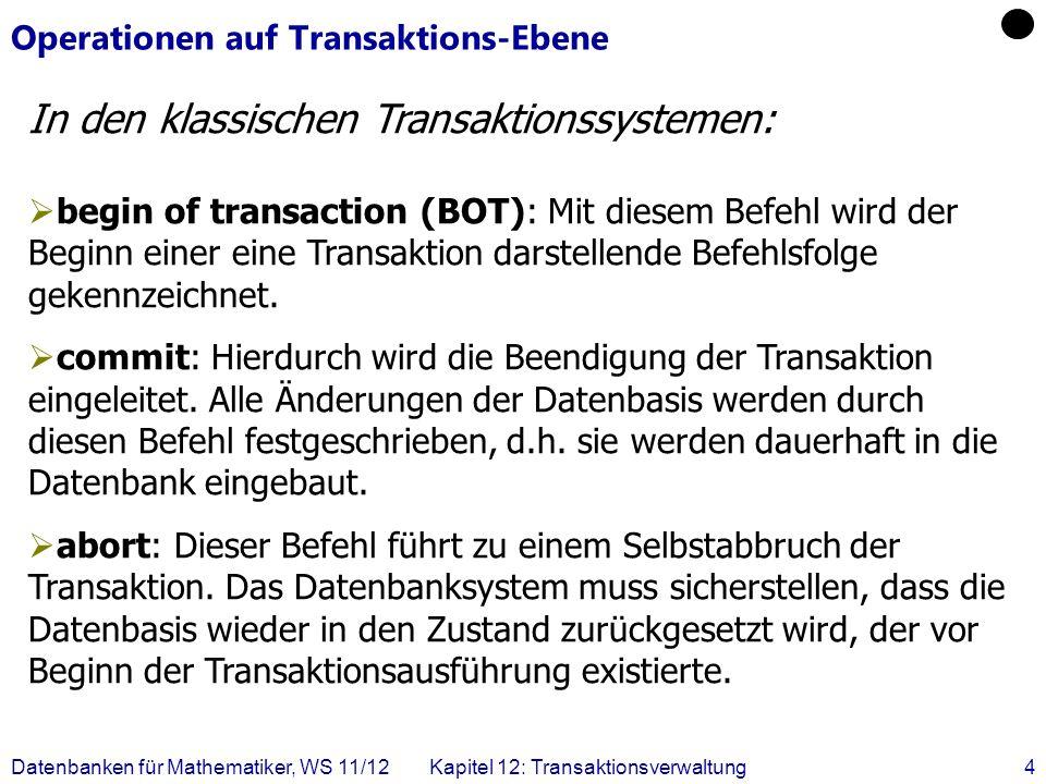 Datenbanken für Mathematiker, WS 11/12Kapitel 12: Transaktionsverwaltung15 Zwei verzahnte Überweisungs-Transaktionen SchrittT1T1 T3T3 1.BOT 2.read(A,a 1 ) 3.a 1 := a 1 – 50 4.write(A,a 1 ) 5.BOT 6.read(A,a 2 ) 7.a 2 := a 2 – 100 8.write(A,a 2 ) 9.read(B,b 2 ) 10.b 2 := b 2 + 100 11.write(B,b 2 ) 12.commit 13.read(B,b 1 ) 14.b 1 := b 1 + 50 15.write(B,b 1 ) 16.commit Ist nicht serialisierbar, obwohl dies im konkreten Fall nicht zum Konflikt führt.