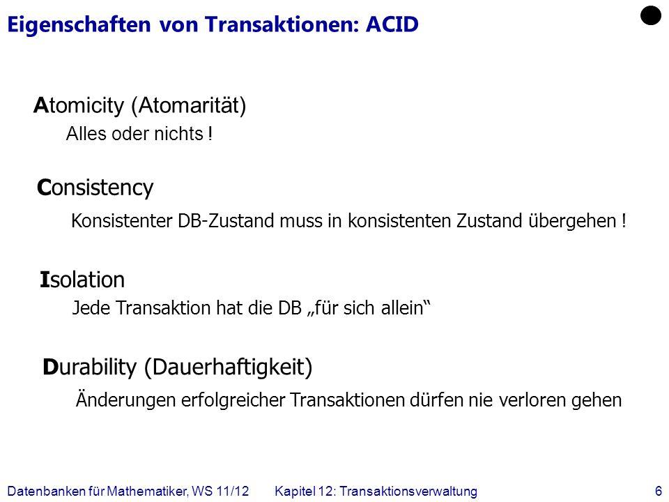 Datenbanken für Mathematiker, WS 11/12Kapitel 12: Transaktionsverwaltung6 Eigenschaften von Transaktionen: ACID Atomicity (Atomarität) Alles oder nich