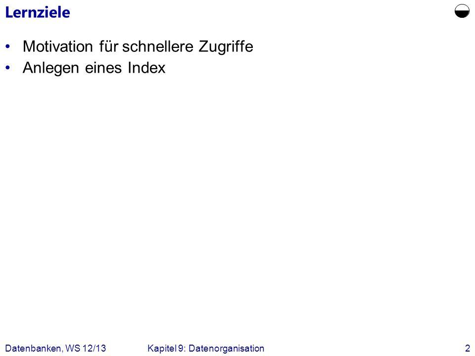 Datenbanken, WS 12/13Kapitel 9: Datenorganisation2 Lernziele Motivation für schnellere Zugriffe Anlegen eines Index