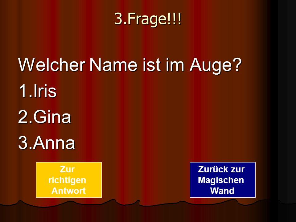 3.Frage!!! Welcher Name ist im Auge? 1.Iris2.Gina3.Anna Zurück zur Magischen Wand Zur richtigen Antwort