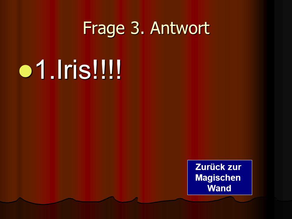Frage 3. Antwort 1.Iris!!!! 1.Iris!!!! Zurück zur Magischen Wand
