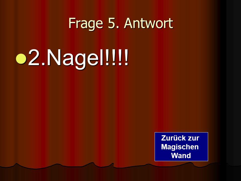 Frage 5. Antwort 2.Nagel!!!! 2.Nagel!!!! Zurück zur Magischen Wand