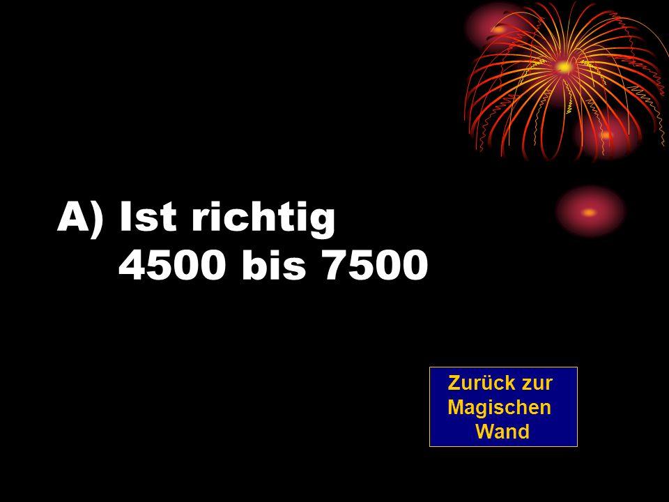 A)Ist richtig 4500 bis 7500 Zurück zur Magischen Wand