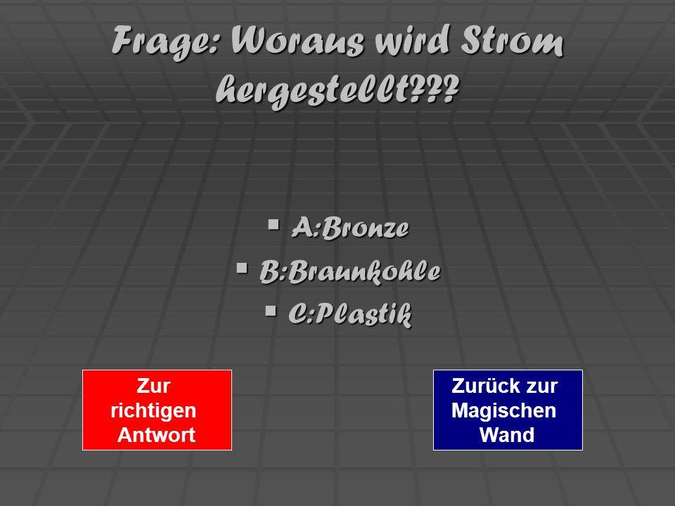 Frage: Woraus wird Strom hergestellt??? A:Bronze A:Bronze B:Braunkohle B:Braunkohle C:Plastik C:Plastik Zurück zur Magischen Wand Zur richtigen Antwor