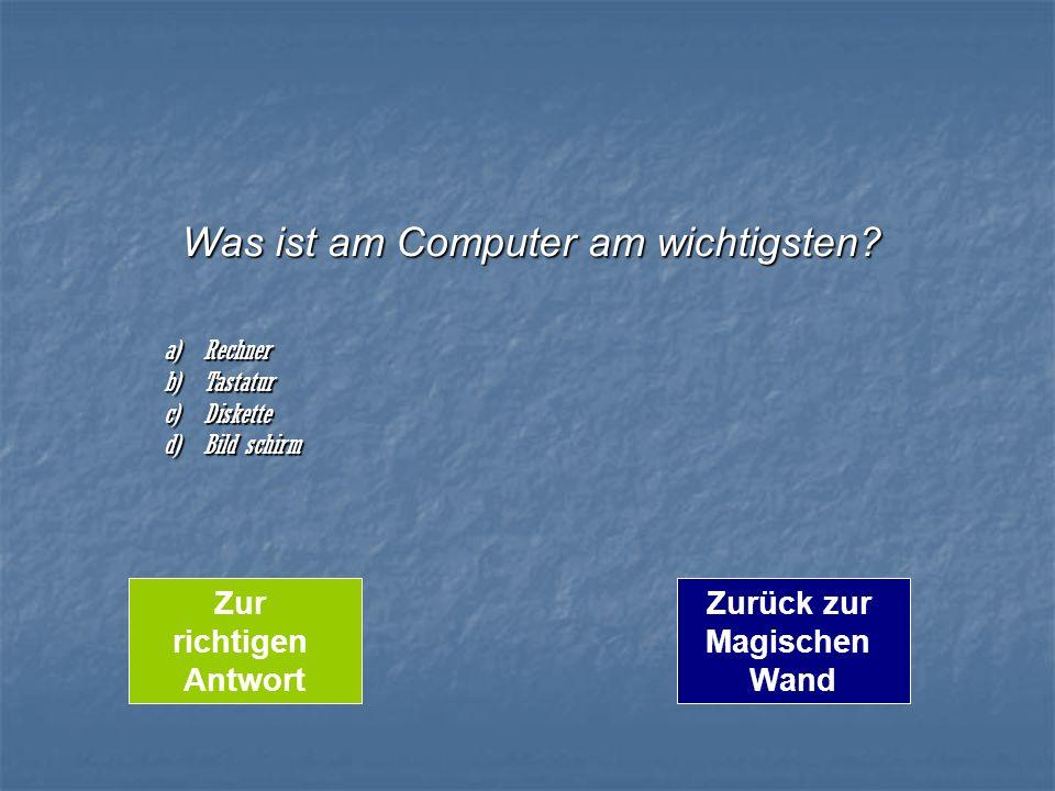 Was ist am Computer am wichtigsten? a)Rechner b)Tastatur c)Diskette d)Bild schirm Zurück zur Magischen Wand Zur richtigen Antwort