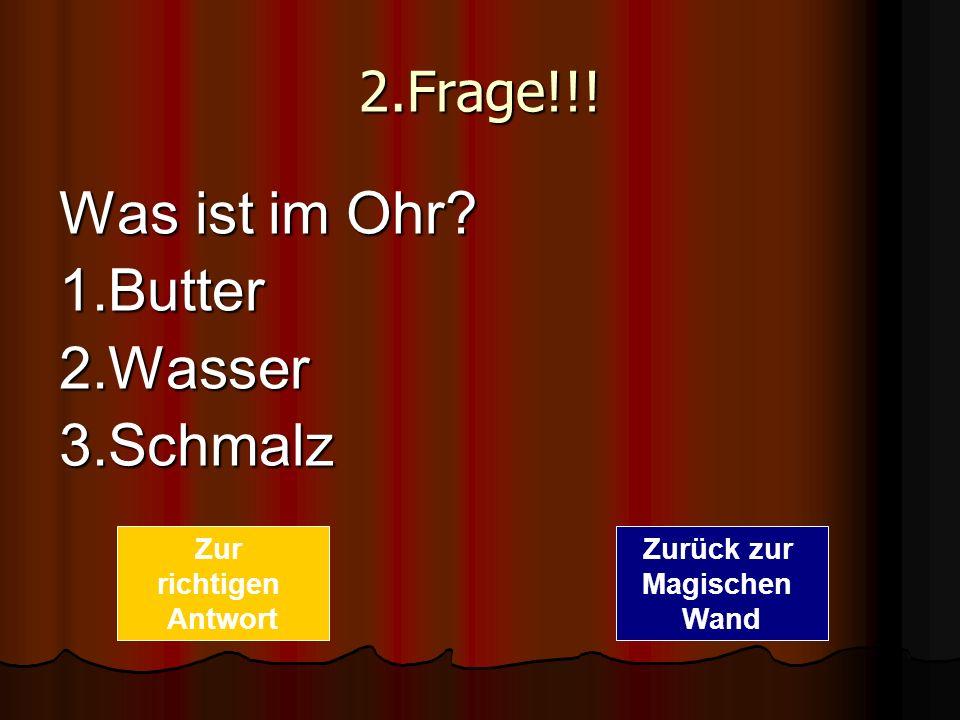 2.Frage!!! Was ist im Ohr? 1.Butter2.Wasser3.Schmalz Zurück zur Magischen Wand Zur richtigen Antwort