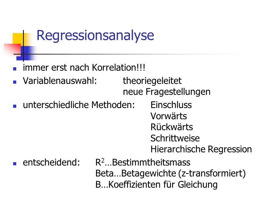Regressionsanalyse immer erst nach Korrelation!!! Variablenauswahl:theoriegeleitet neue Fragestellungen unterschiedliche Methoden:Einschluss Vorwärts