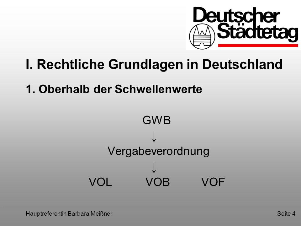 Hauptreferentin Barbara MeißnerSeite 4 I. Rechtliche Grundlagen in Deutschland 1. Oberhalb der Schwellenwerte GWB Vergabeverordnung VOL VOBVOF