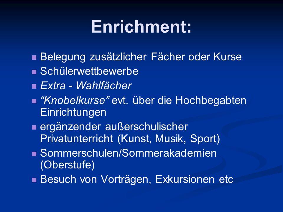 Enrichment: Belegung zusätzlicher Fächer oder Kurse Schülerwettbewerbe Extra - Wahlfächer Knobelkurse evt. über die Hochbegabten Einrichtungen ergänze