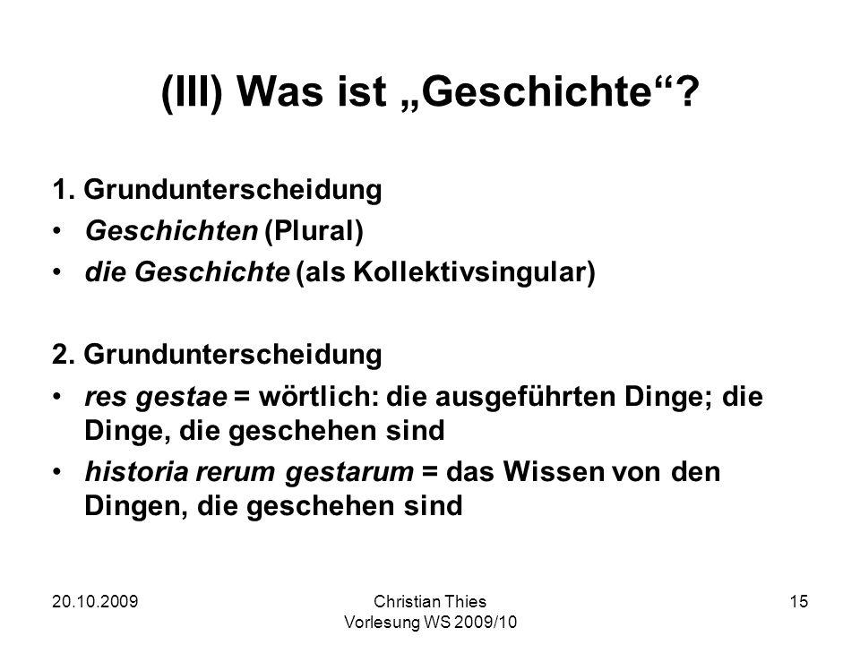 20.10.2009Christian Thies Vorlesung WS 2009/10 15 (III) Was ist Geschichte? 1. Grundunterscheidung Geschichten (Plural) die Geschichte (als Kollektivs
