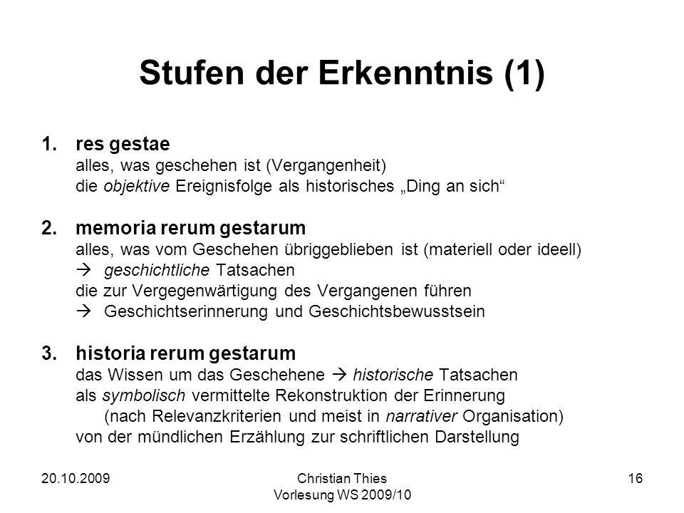 20.10.2009Christian Thies Vorlesung WS 2009/10 16 Stufen der Erkenntnis (1) 1.res gestae alles, was geschehen ist (Vergangenheit) die objektive Ereign