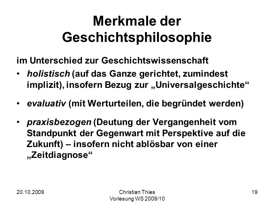 20.10.2009Christian Thies Vorlesung WS 2009/10 19 Merkmale der Geschichtsphilosophie im Unterschied zur Geschichtswissenschaft holistisch (auf das Gan