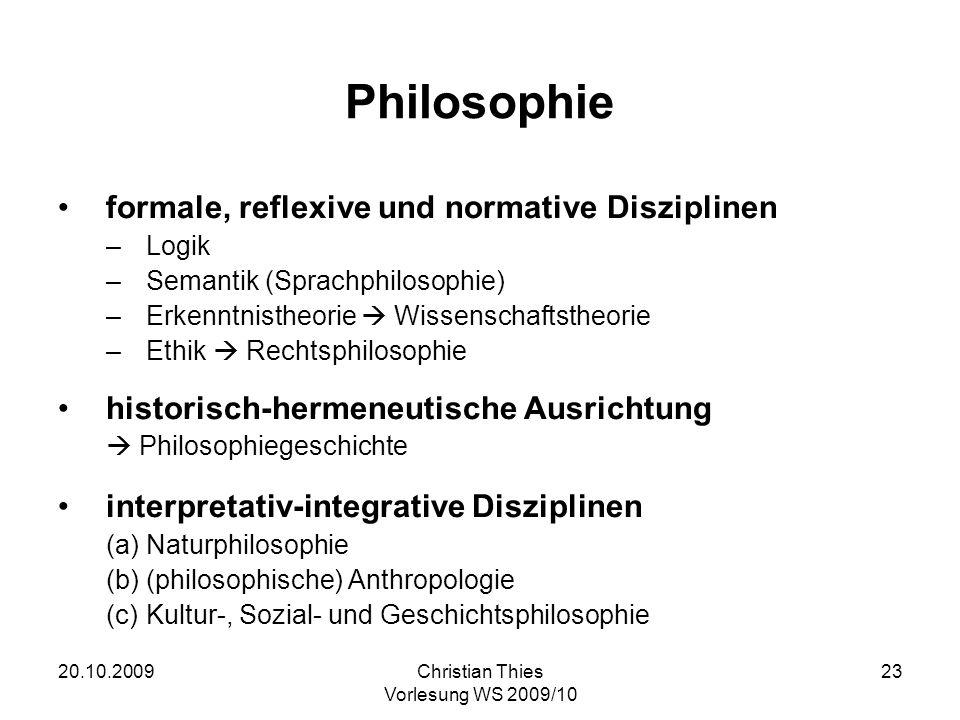 20.10.2009Christian Thies Vorlesung WS 2009/10 23 Philosophie formale, reflexive und normative Disziplinen –Logik –Semantik (Sprachphilosophie) –Erken