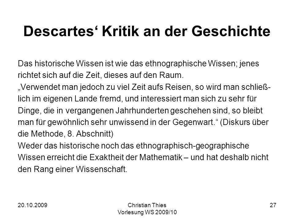 20.10.2009Christian Thies Vorlesung WS 2009/10 27 Descartes Kritik an der Geschichte Das historische Wissen ist wie das ethnographische Wissen; jenes