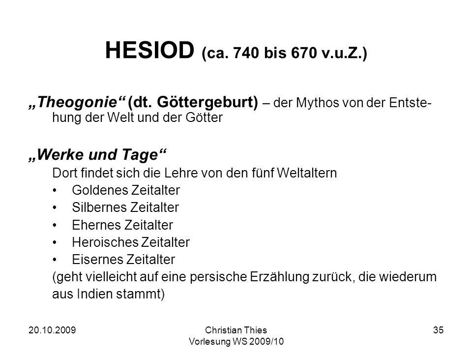 20.10.2009Christian Thies Vorlesung WS 2009/10 35 HESIOD (ca. 740 bis 670 v.u.Z.) Theogonie (dt. Göttergeburt) – der Mythos von der Entste- hung der W