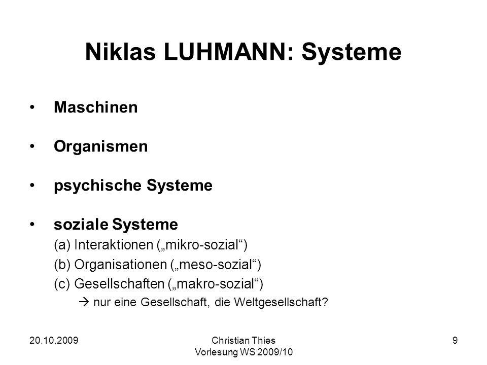 20.10.2009Christian Thies Vorlesung WS 2009/10 9 Niklas LUHMANN: Systeme Maschinen Organismen psychische Systeme soziale Systeme (a)Interaktionen (mik