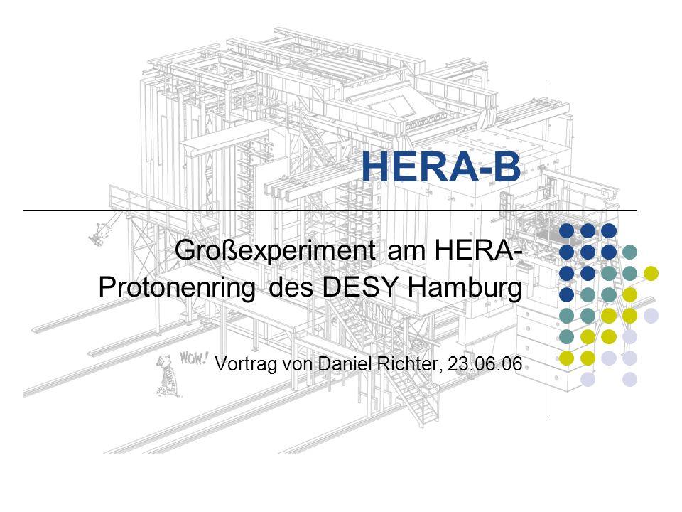 HERA-B Großexperiment am HERA- Protonenring des DESY Hamburg Vortrag von Daniel Richter, 23.06.06