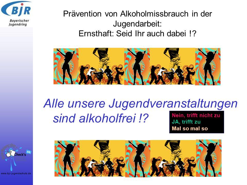www.bjr-jugendschutz.de Prävention von Alkoholmissbrauch in der Jugendarbeit: Ernsthaft: Seid Ihr auch dabei !? Alle unsere Jugendveranstaltungen sind