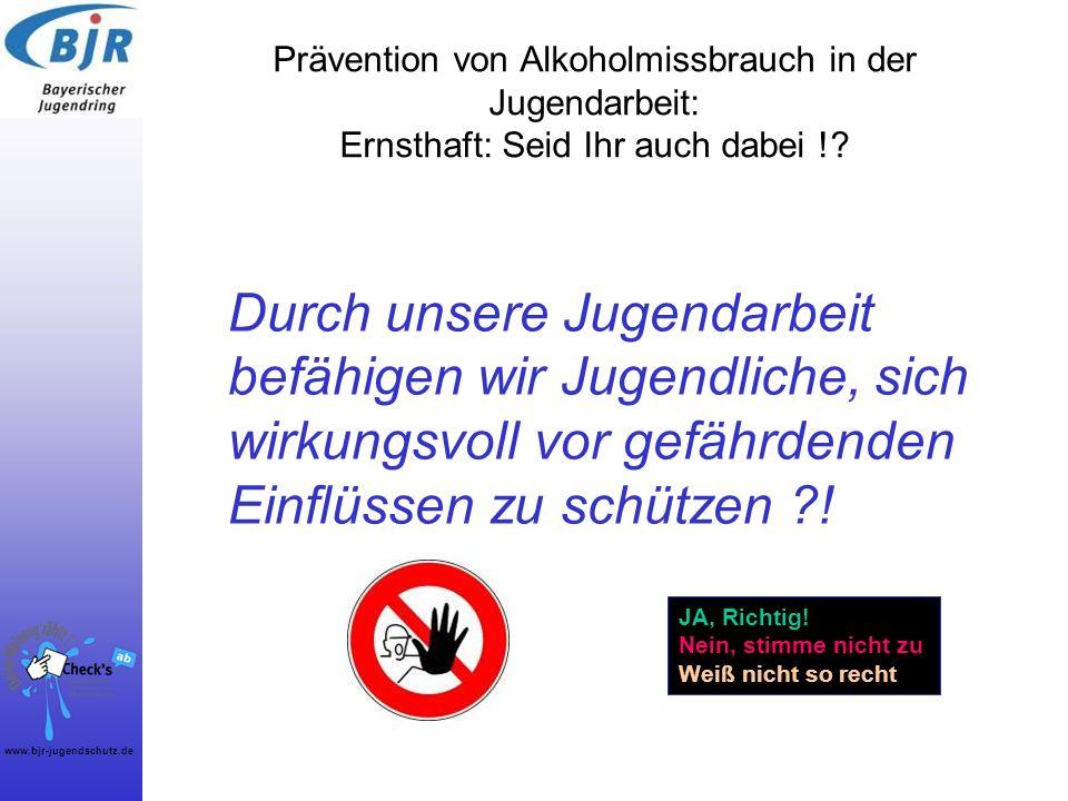 www.bjr-jugendschutz.de Prävention von Alkoholmissbrauch in der Jugendarbeit: Ernsthaft: Seid Ihr auch dabei !? Durch unsere Jugendarbeit befähigen wi
