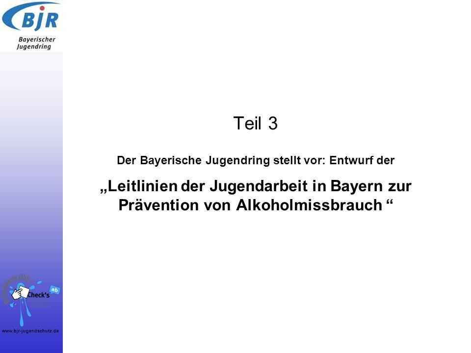 www.bjr-jugendschutz.de Teil 3 Der Bayerische Jugendring stellt vor: Entwurf der Leitlinien der Jugendarbeit in Bayern zur Prävention von Alkoholmissb