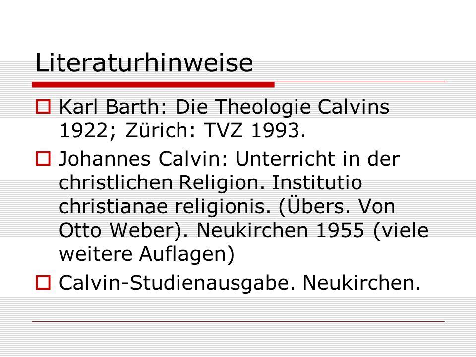 Literaturhinweise Karl Barth: Die Theologie Calvins 1922; Zürich: TVZ 1993. Johannes Calvin: Unterricht in der christlichen Religion. Institutio chris
